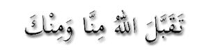 Taqabbalallahu Minna wa Minka-تَقَبَّلَ اللهُ مِنَّا وَمِنْكَ